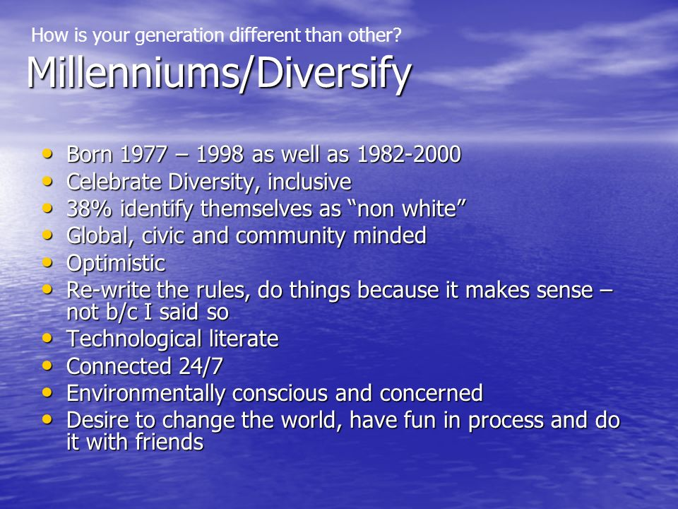 Millenniums/Diversify Born 1977 – 1998 as well as 1982-2000 Born 1977 – 1998 as well as 1982-2000 Celebrate Diversity, inclusive Celebrate Diversity, inclusive 38% identify themselves as non white 38% identify themselves as non white Global, civic and community minded Global, civic and community minded Optimistic Optimistic Re-write the rules, do things because it makes sense – not b/c I said so Re-write the rules, do things because it makes sense – not b/c I said so Technological literate Technological literate Connected 24/7 Connected 24/7 Environmentally conscious and concerned Environmentally conscious and concerned Desire to change the world, have fun in process and do it with friends Desire to change the world, have fun in process and do it with friends How is your generation different than other