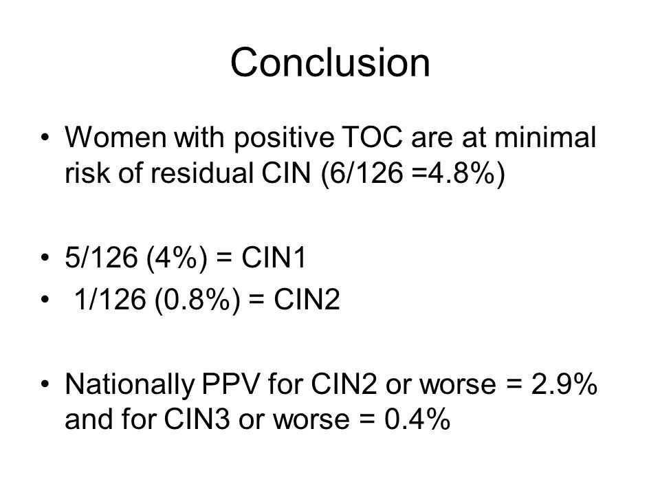 Conclusion Women with positive TOC are at minimal risk of residual CIN (6/126 =4.8%) 5/126 (4%) = CIN1 1/126 (0.8%) = CIN2 Nationally PPV for CIN2 or