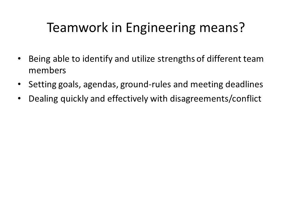 Teamwork in Engineering means? Being able to identify and utilize strengths of different team members Setting goals, agendas, ground-rules and meeting