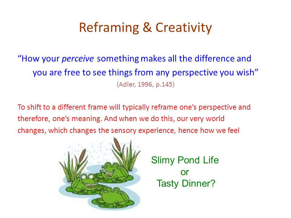Reframing & Creativity How your perceive something makes all the difference and you are free to see things from any perspective you wish (Adler, 1996,