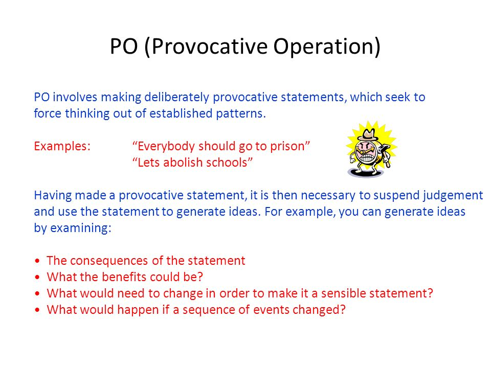 PO (Provocative Operation) PO involves making deliberately provocative statements, which seek to force thinking out of established patterns. Examples: