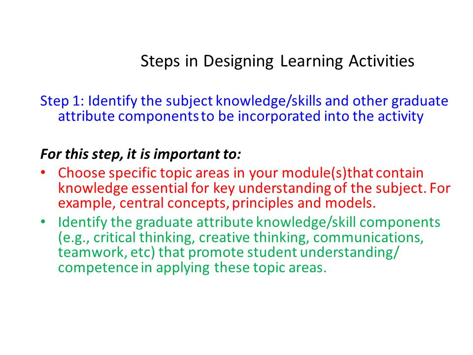 Steps in Designing Learning Activities Step 1: Identify the subject knowledge/skills and other graduate attribute components to be incorporated into t