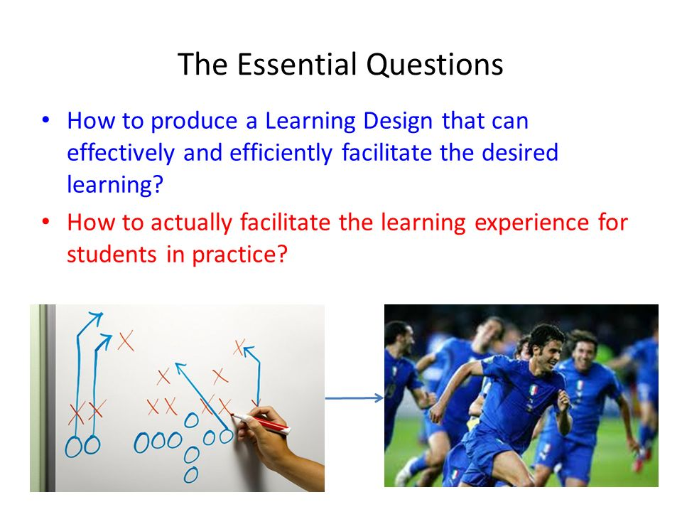 The Essential Questions How to produce a Learning Design that can effectively and efficiently facilitate the desired learning? How to actually facilit