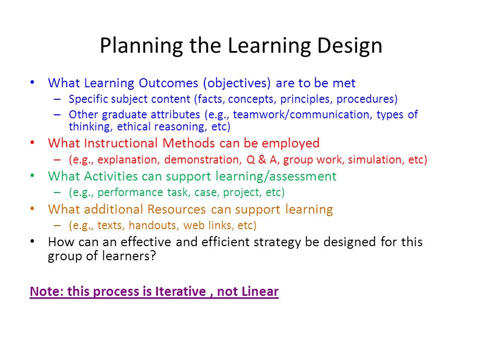 Planning the Learning Design What Learning Outcomes (objectives) are to be met – Specific subject content (facts, concepts, principles, procedures) –