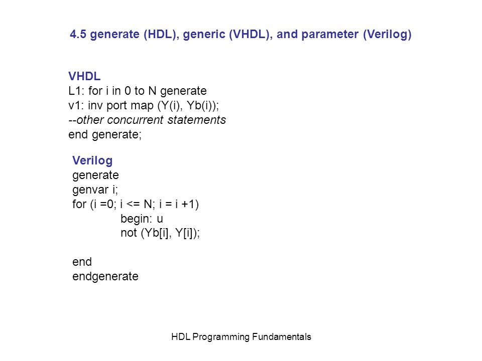 HDL Programming Fundamentals 4.5 generate (HDL), generic (VHDL), and parameter (Verilog) VHDL L1: for i in 0 to N generate v1: inv port map (Y(i), Yb(