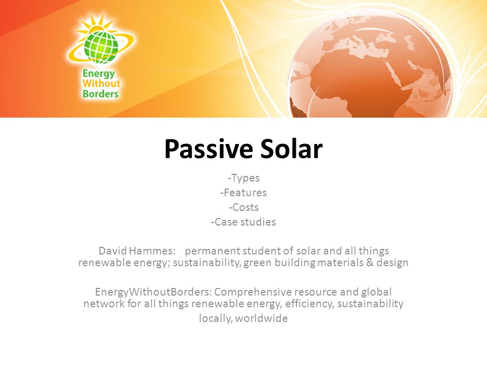 Passive Solar -Types -Features -Costs -Case studies David Hammes: permanent student of solar and all things renewable energy; sustainability, green bu