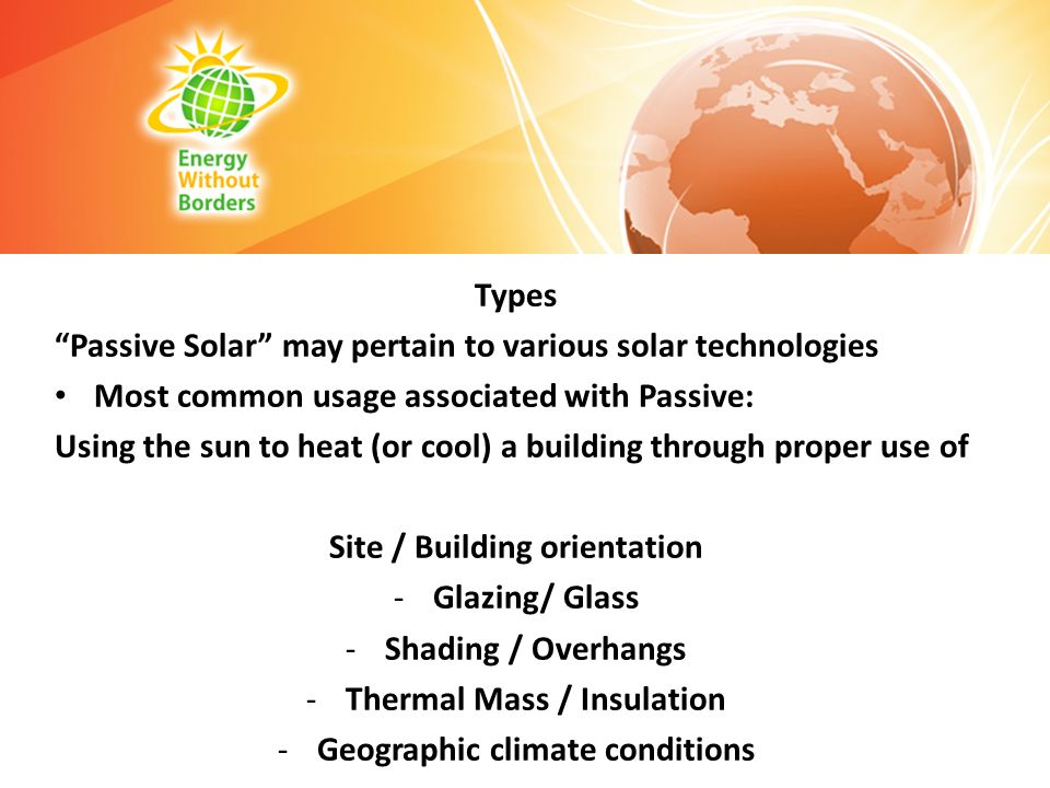 Types Passive Solar may pertain to various solar technologies Most common usage associated with Passive: Using the sun to heat (or cool) a building th