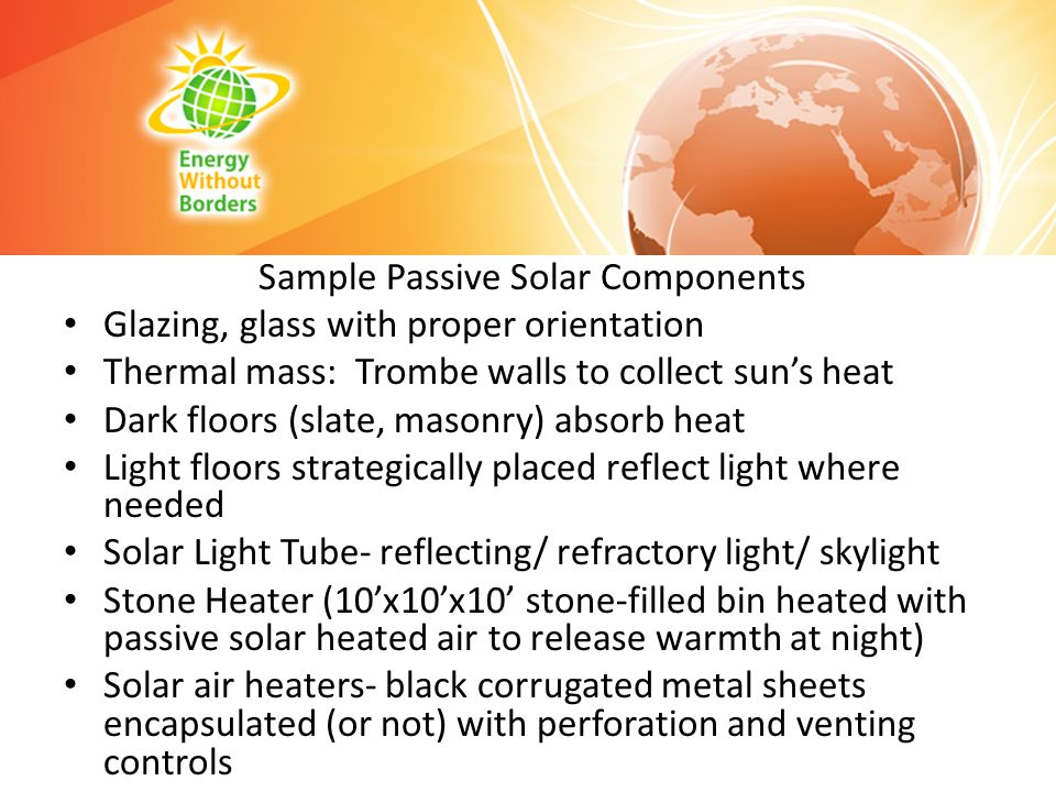 Sample Passive Solar Components Glazing, glass with proper orientation Thermal mass: Trombe walls to collect suns heat Dark floors (slate, masonry) ab