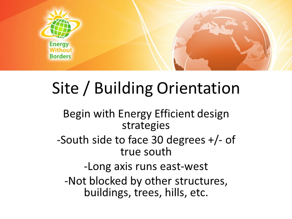 Site / Building Orientation Begin with Energy Efficient design strategies -South side to face 30 degrees +/- of true south -Long axis runs east-west -
