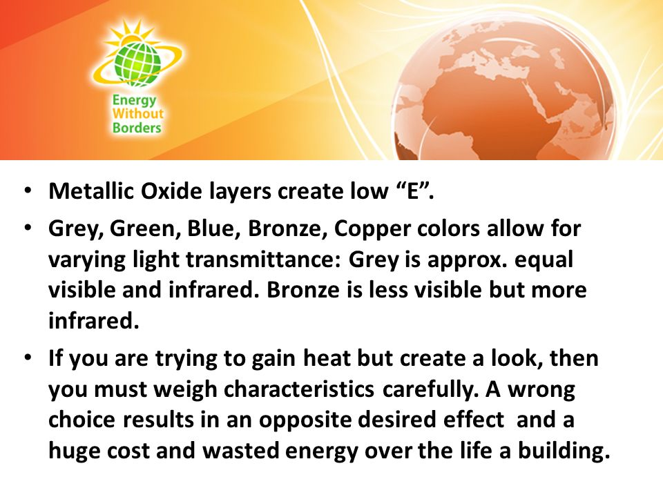 Metallic Oxide layers create low E. Grey, Green, Blue, Bronze, Copper colors allow for varying light transmittance: Grey is approx. equal visible and