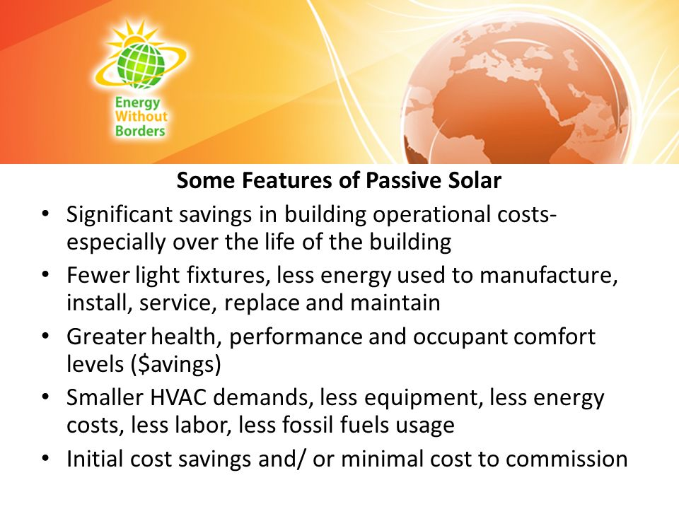Some Features of Passive Solar Significant savings in building operational costs- especially over the life of the building Fewer light fixtures, less