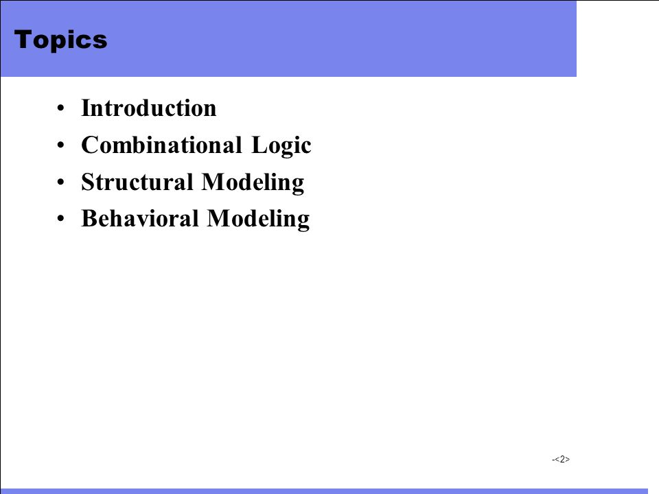 - Topics Introduction Combinational Logic Structural Modeling Behavioral Modeling