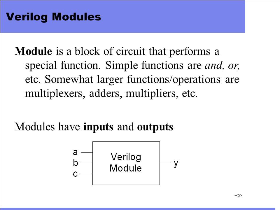 - Verilog Modules Module is a block of circuit that performs a special function. Simple functions are and, or, etc. Somewhat larger functions/operatio