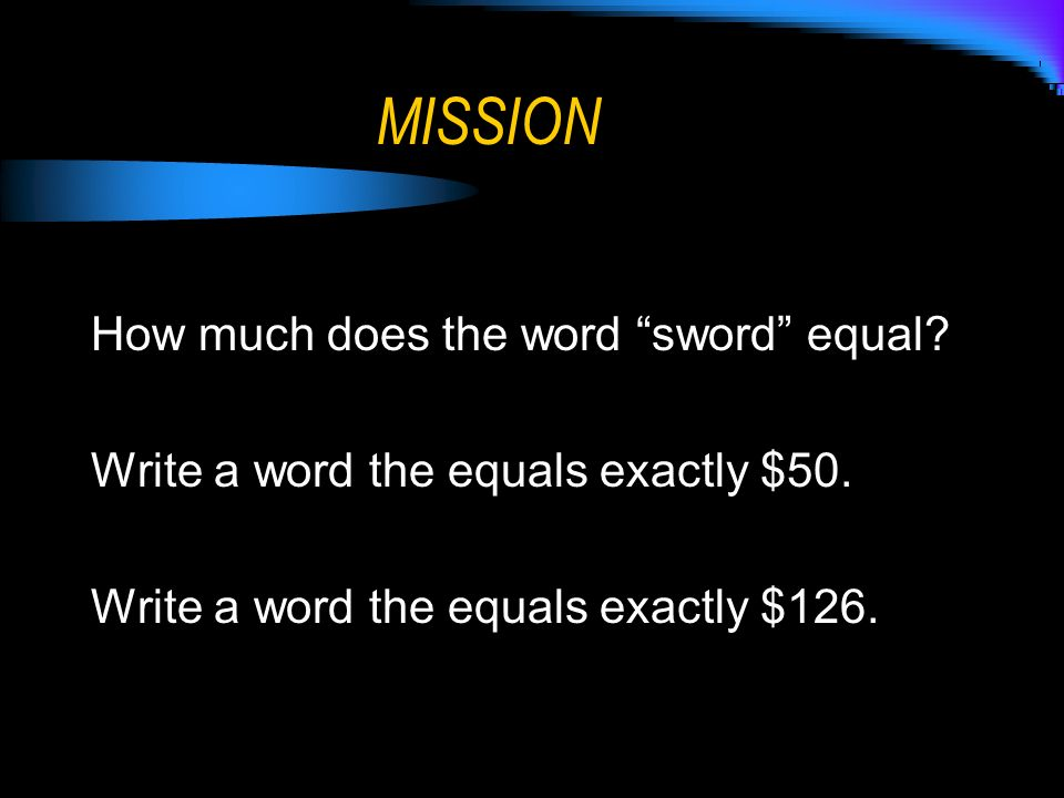 MISSION How much does the word sword equal? Write a word the equals exactly $50. Write a word the equals exactly $126.