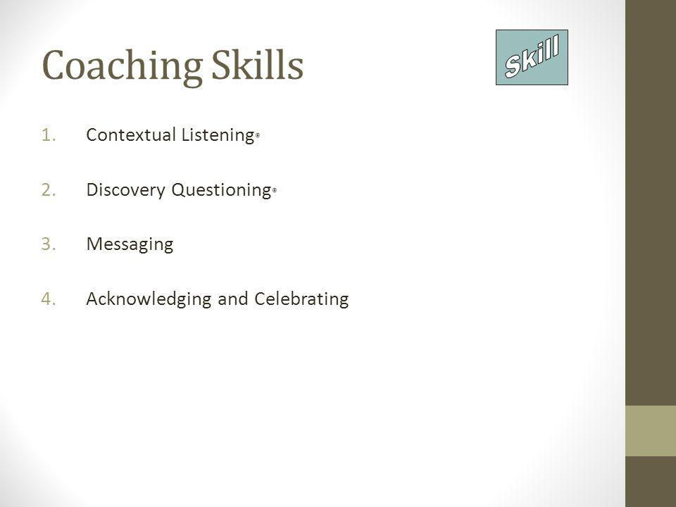 Coaching Skills 1.Contextual Listening ® 2.Discovery Questioning ® 3.Messaging 4.Acknowledging and Celebrating