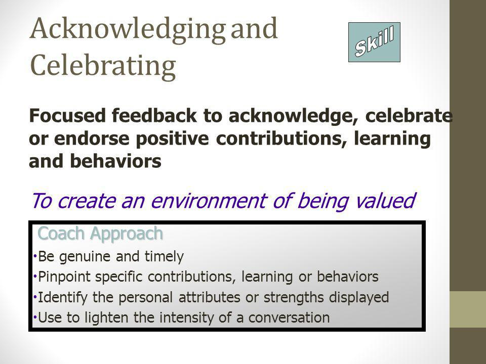 Acknowledging and Celebrating Focused feedback to acknowledge, celebrate or endorse positive contributions, learning and behaviors To create an enviro