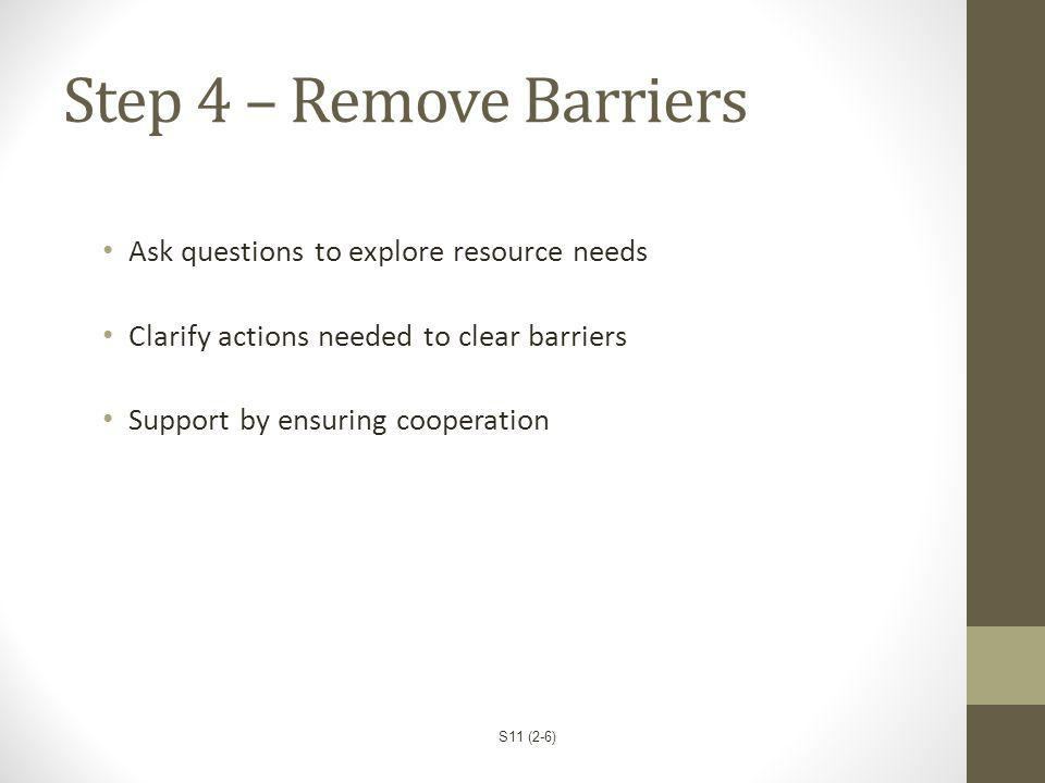 Step 4 – Remove Barriers Ask questions to explore resource needs Clarify actions needed to clear barriers Support by ensuring cooperation S11 (2-6)