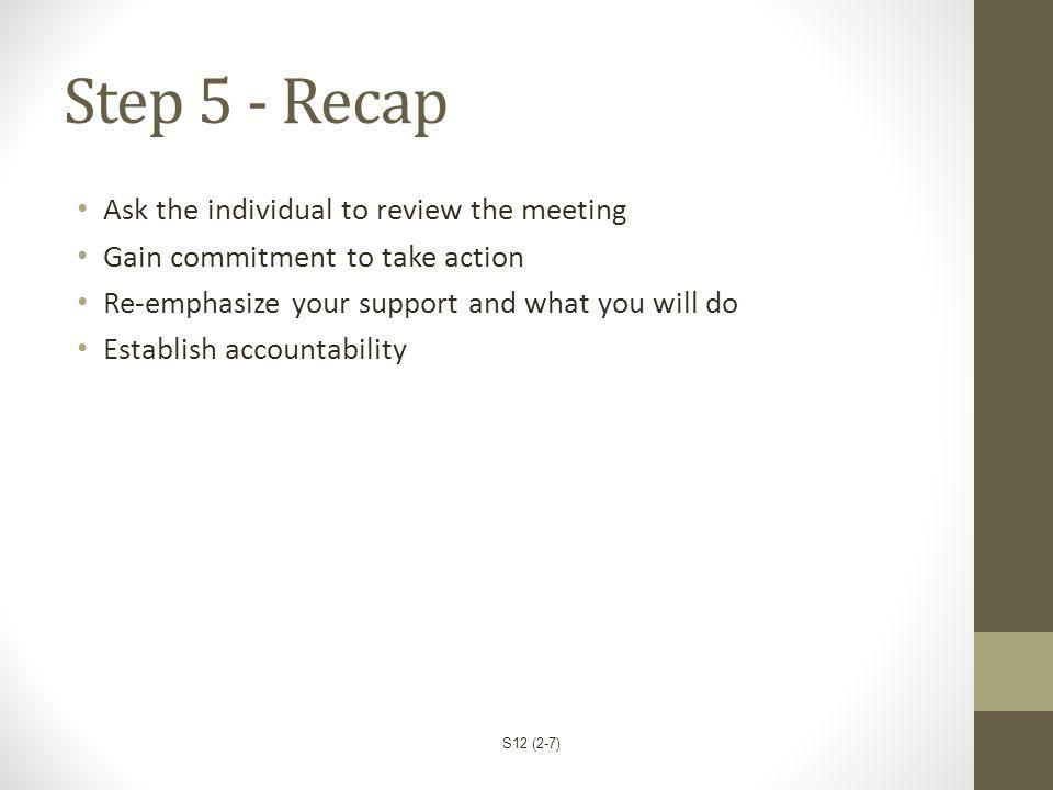 Step 5 - Recap Ask the individual to review the meeting Gain commitment to take action Re-emphasize your support and what you will do Establish accoun