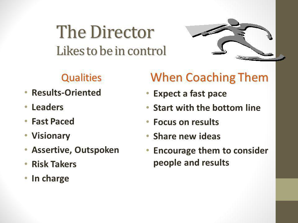 The Director Likes to be in control Qualities Results-Oriented Leaders Fast Paced Visionary Assertive, Outspoken Risk Takers In charge When Coaching T