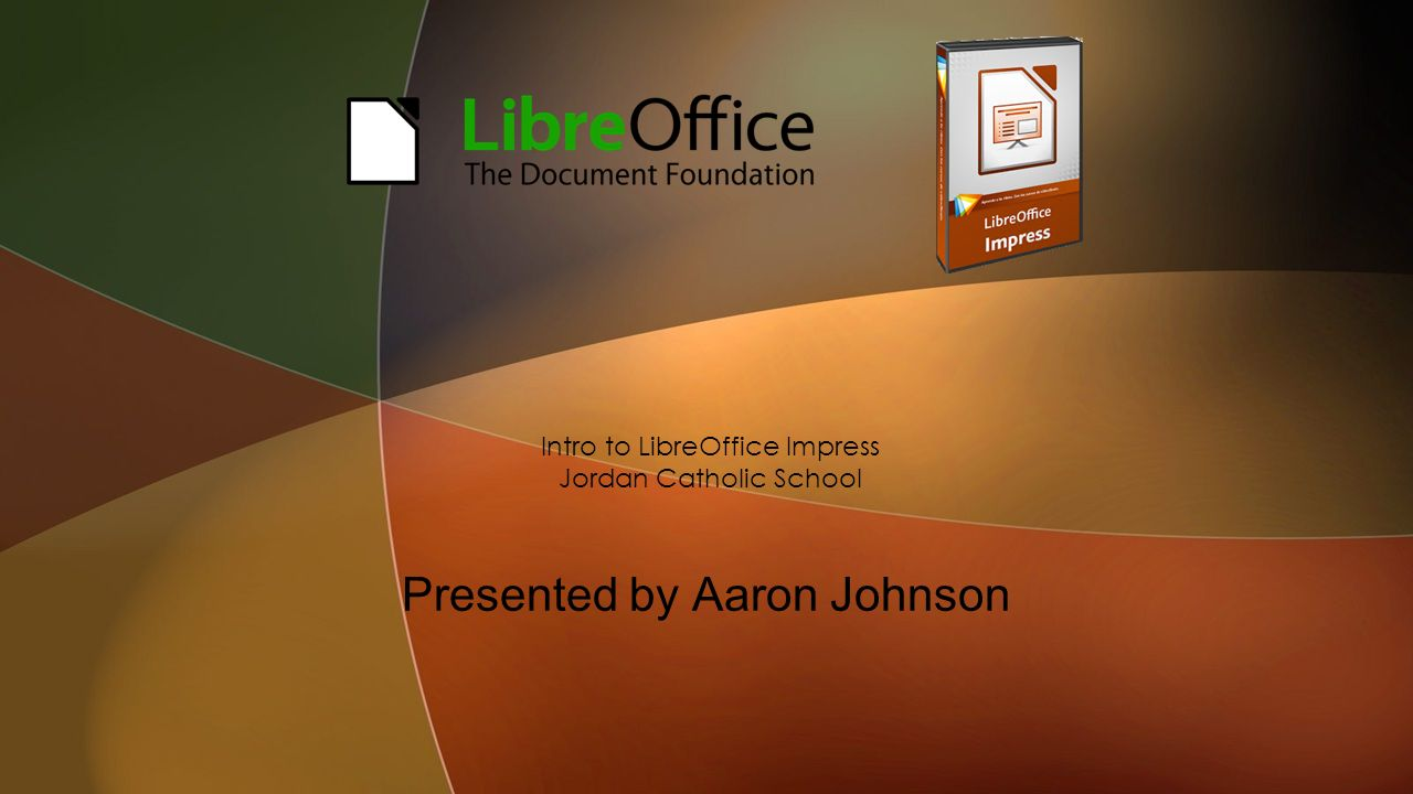 Presented by Aaron Johnson Intro to LibreOffice Impress Jordan Catholic School