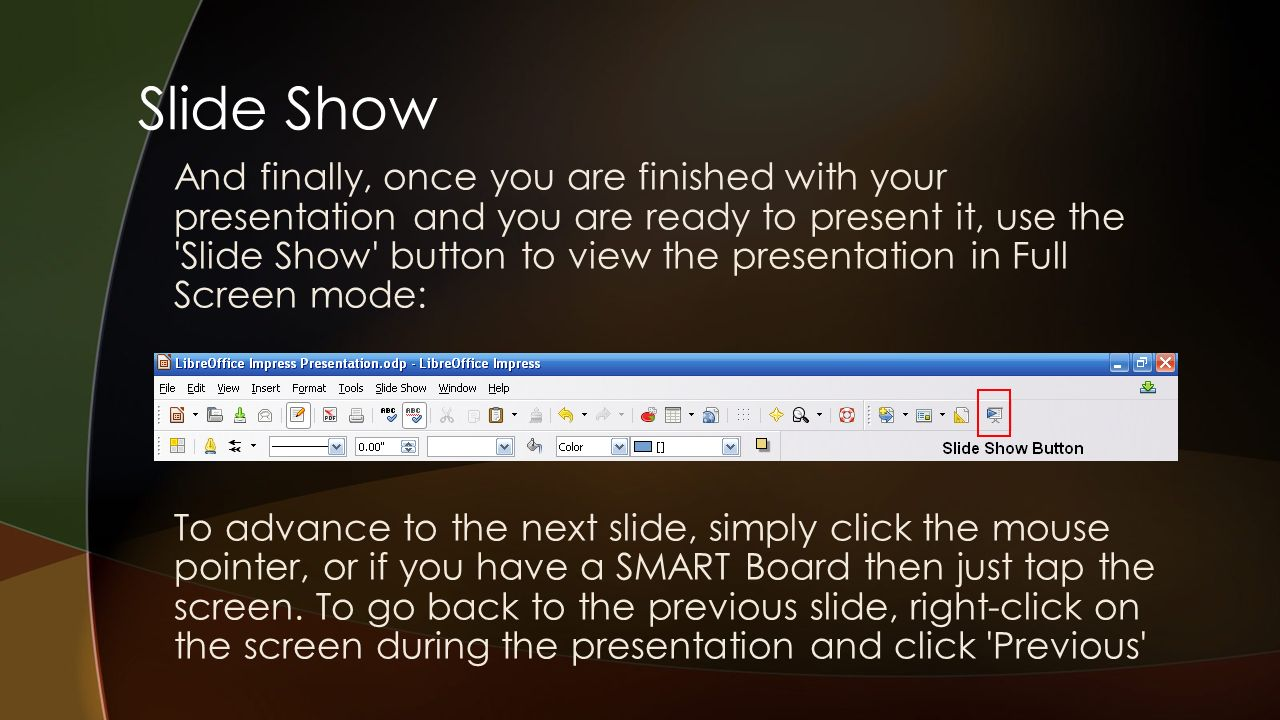 Slide Show And finally, once you are finished with your presentation and you are ready to present it, use the Slide Show button to view the presentation in Full Screen mode: To advance to the next slide, simply click the mouse pointer, or if you have a SMART Board then just tap the screen.
