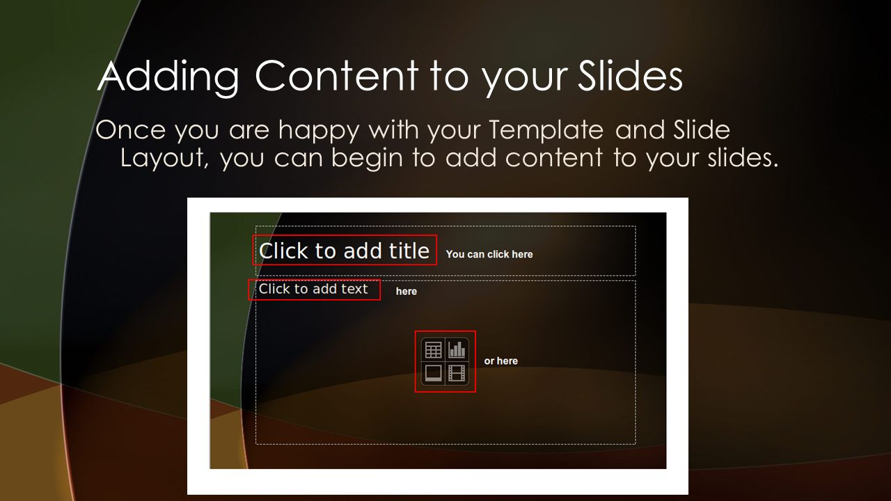 Adding Content to your Slides Once you are happy with your Template and Slide Layout, you can begin to add content to your slides.