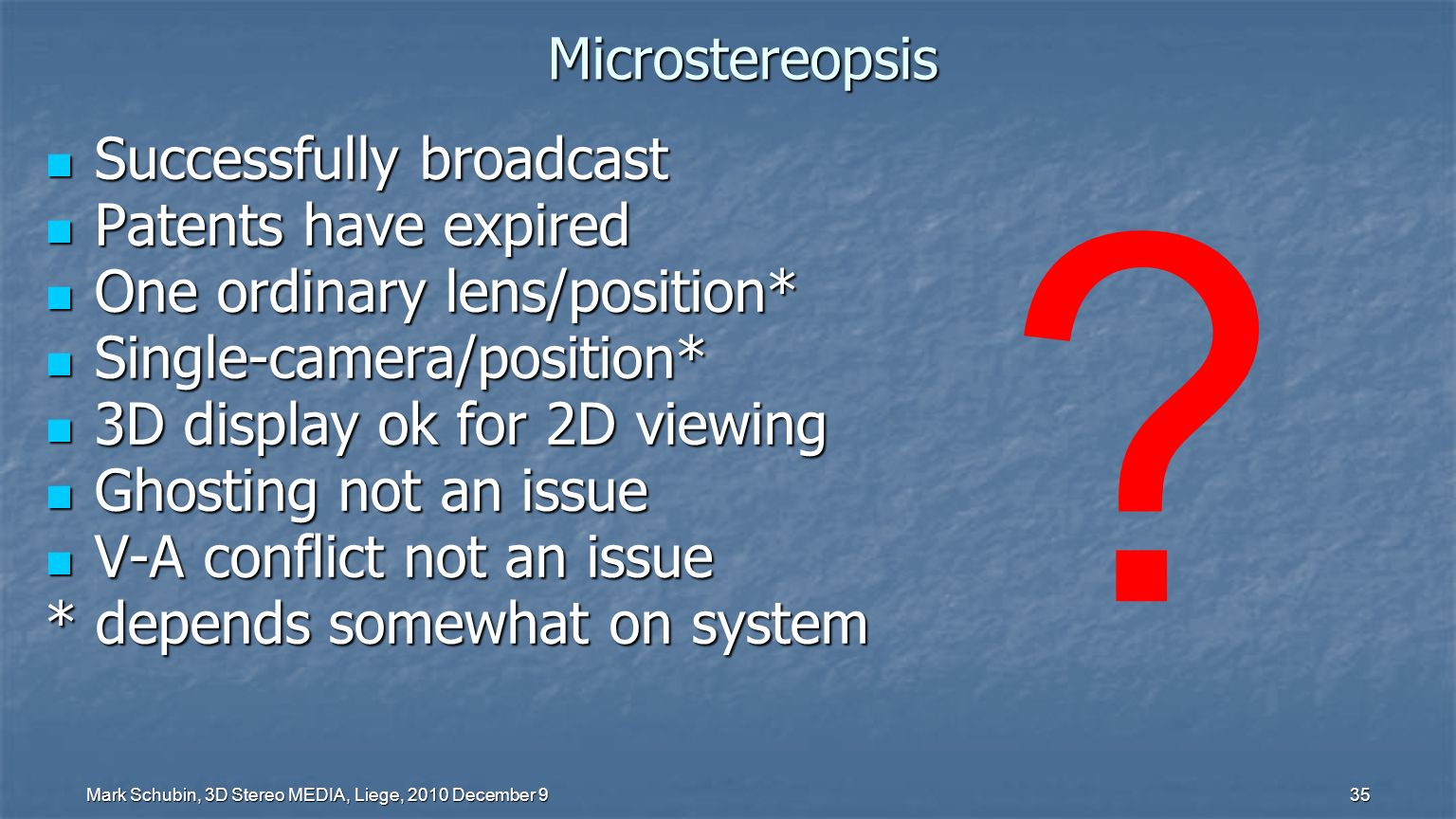 Mark Schubin, 3D Stereo MEDIA, Liege, 2010 December 9 34 Successfully broadcast Successfully broadcast Patents have expired Patents have expired One ordinary lens/position* One ordinary lens/position* Single-camera/position* Single-camera/position* 3D display ok for 2D viewing 3D display ok for 2D viewing Ghosting not an issue Ghosting not an issue V-A conflict not an issue V-A conflict not an issue * depends somewhat on system Microstereopsis