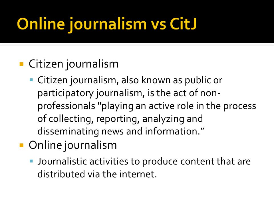 Citizen journalism Citizen journalism, also known as public or participatory journalism, is the act of non- professionals playing an active role in the process of collecting, reporting, analyzing and disseminating news and information.