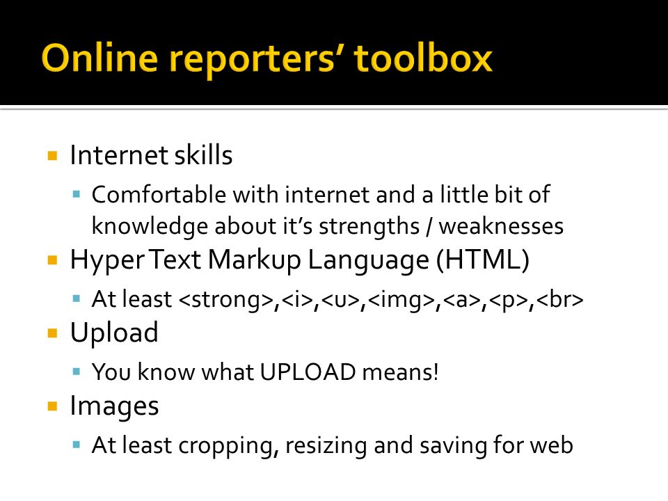 Internet skills Comfortable with internet and a little bit of knowledge about its strengths / weaknesses Hyper Text Markup Language (HTML) At least,,,