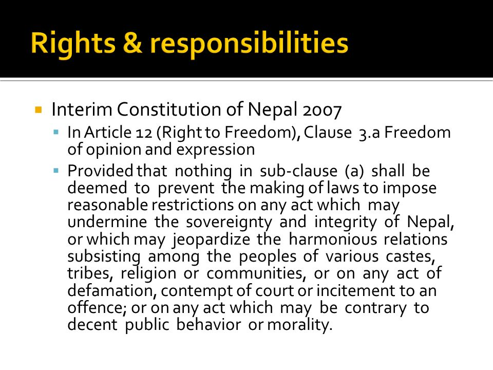 Interim Constitution of Nepal 2007 In Article 12 (Right to Freedom), Clause 3.a Freedom of opinion and expression Provided that nothing in sub-clause (a) shall be deemed to prevent the making of laws to impose reasonable restrictions on any act which may undermine the sovereignty and integrity of Nepal, or which may jeopardize the harmonious relations subsisting among the peoples of various castes, tribes, religion or communities, or on any act of defamation, contempt of court or incitement to an offence; or on any act which may be contrary to decent public behavior or morality.
