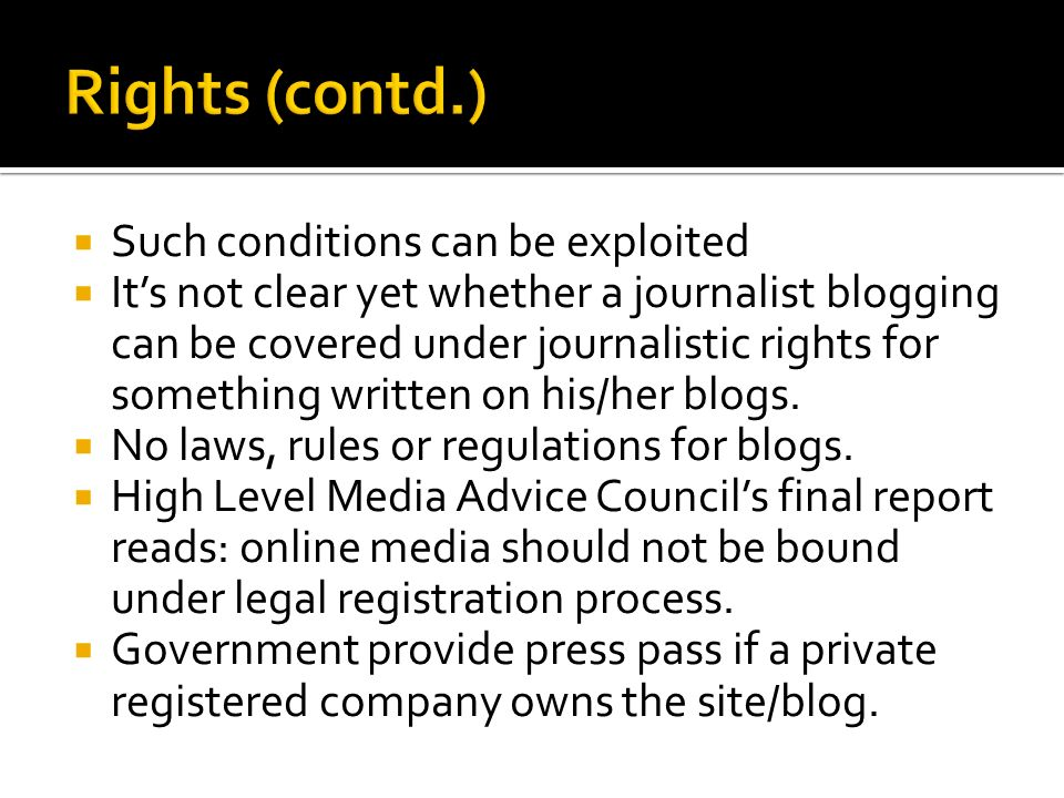 Such conditions can be exploited Its not clear yet whether a journalist blogging can be covered under journalistic rights for something written on his/her blogs.