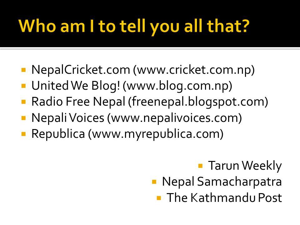 NepalCricket.com (www.cricket.com.np) United We Blog! (www.blog.com.np) Radio Free Nepal (freenepal.blogspot.com) Nepali Voices (www.nepalivoices.com)