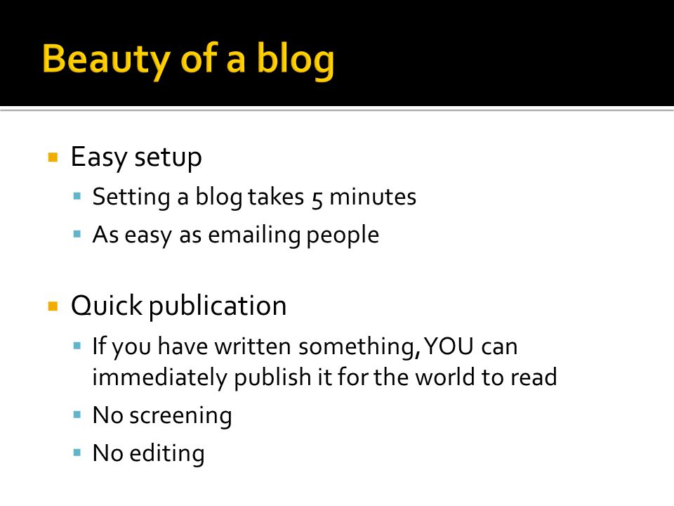 Easy setup Setting a blog takes 5 minutes As easy as emailing people Quick publication If you have written something, YOU can immediately publish it for the world to read No screening No editing