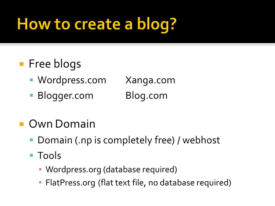 Free blogs Wordpress.comXanga.com Blogger.comBlog.com Own Domain Domain (.np is completely free) / webhost Tools Wordpress.org (database required) FlatPress.org(flat text file, no database required)