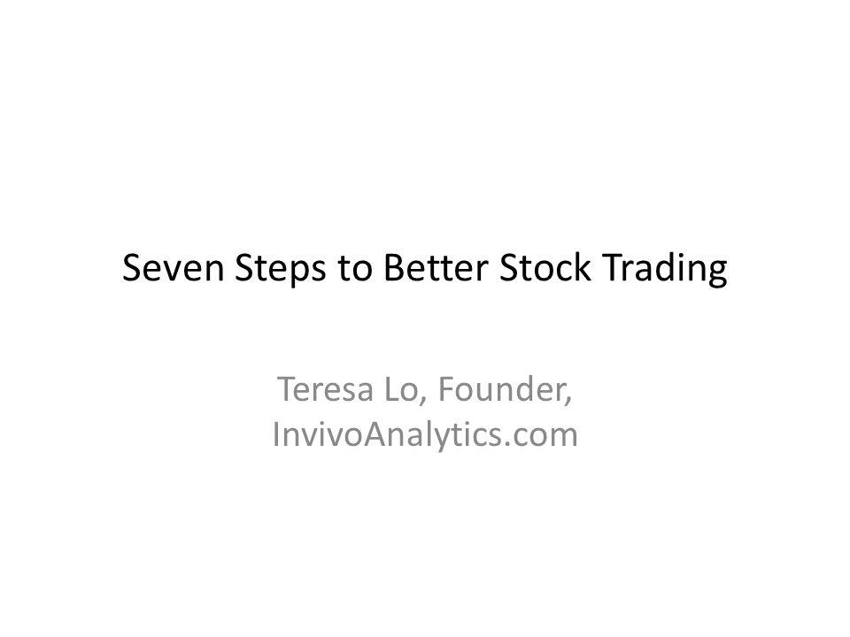 Seven Steps to Better Stock Trading Teresa Lo, Founder, InvivoAnalytics.com