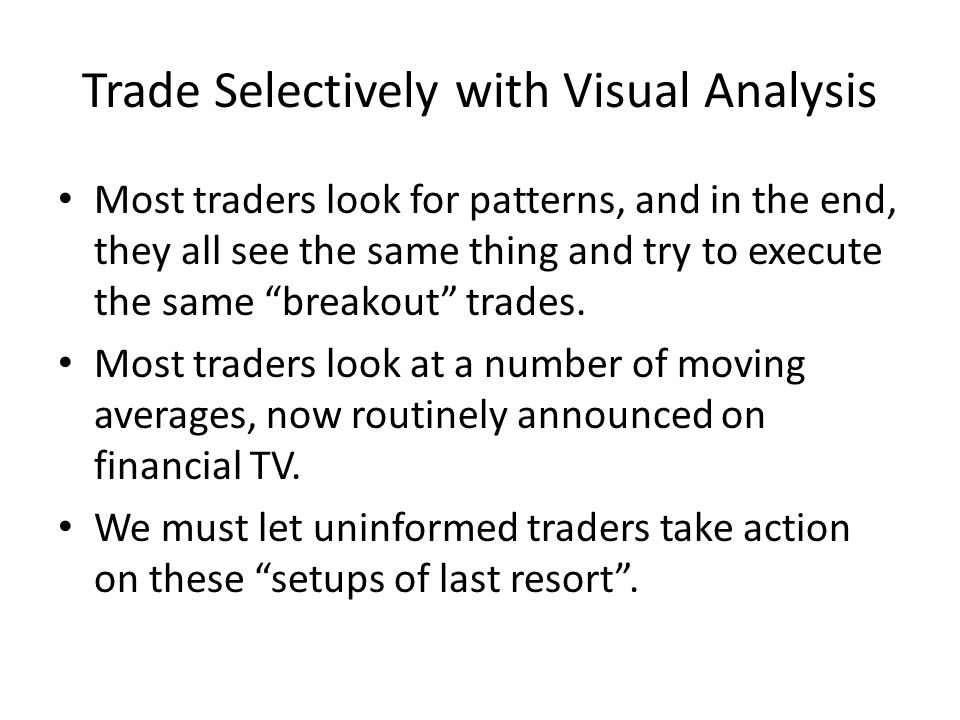 Trade Selectively with Visual Analysis Most traders look for patterns, and in the end, they all see the same thing and try to execute the same breakou