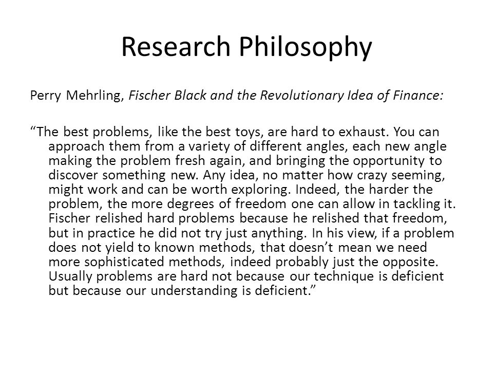 Research Philosophy Perry Mehrling, Fischer Black and the Revolutionary Idea of Finance: The best problems, like the best toys, are hard to exhaust. Y