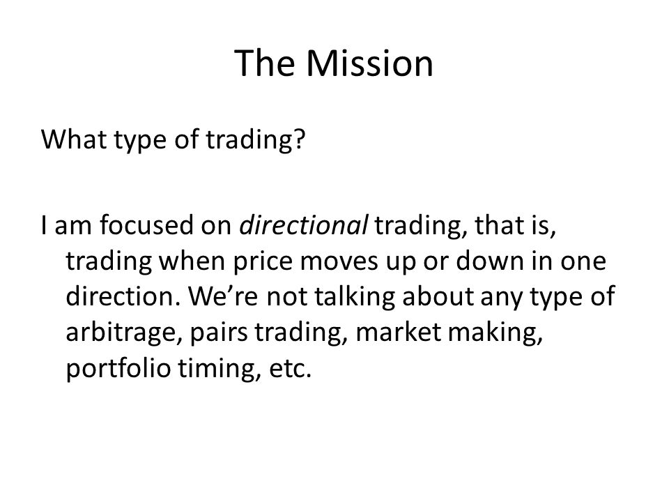 The Mission What type of trading? I am focused on directional trading, that is, trading when price moves up or down in one direction. Were not talking