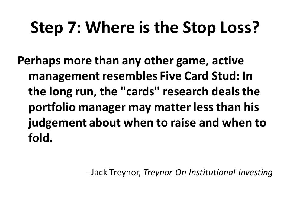 Step 7: Where is the Stop Loss? Perhaps more than any other game, active management resembles Five Card Stud: In the long run, the