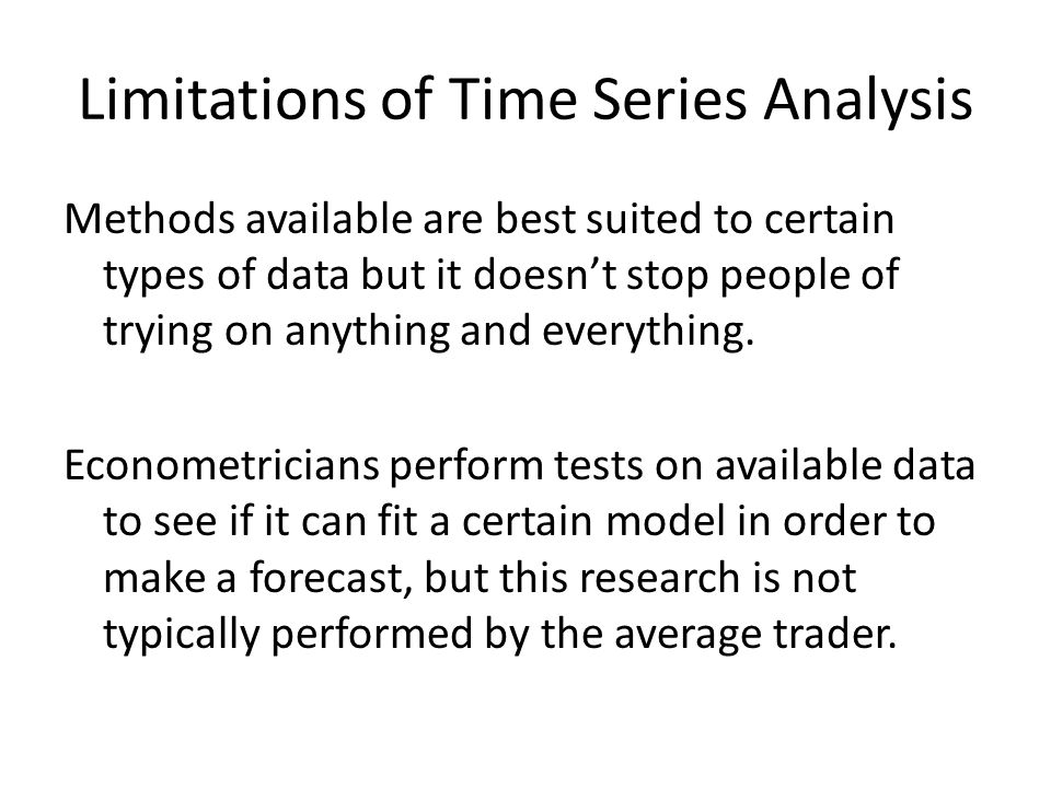 Limitations of Time Series Analysis Methods available are best suited to certain types of data but it doesnt stop people of trying on anything and eve
