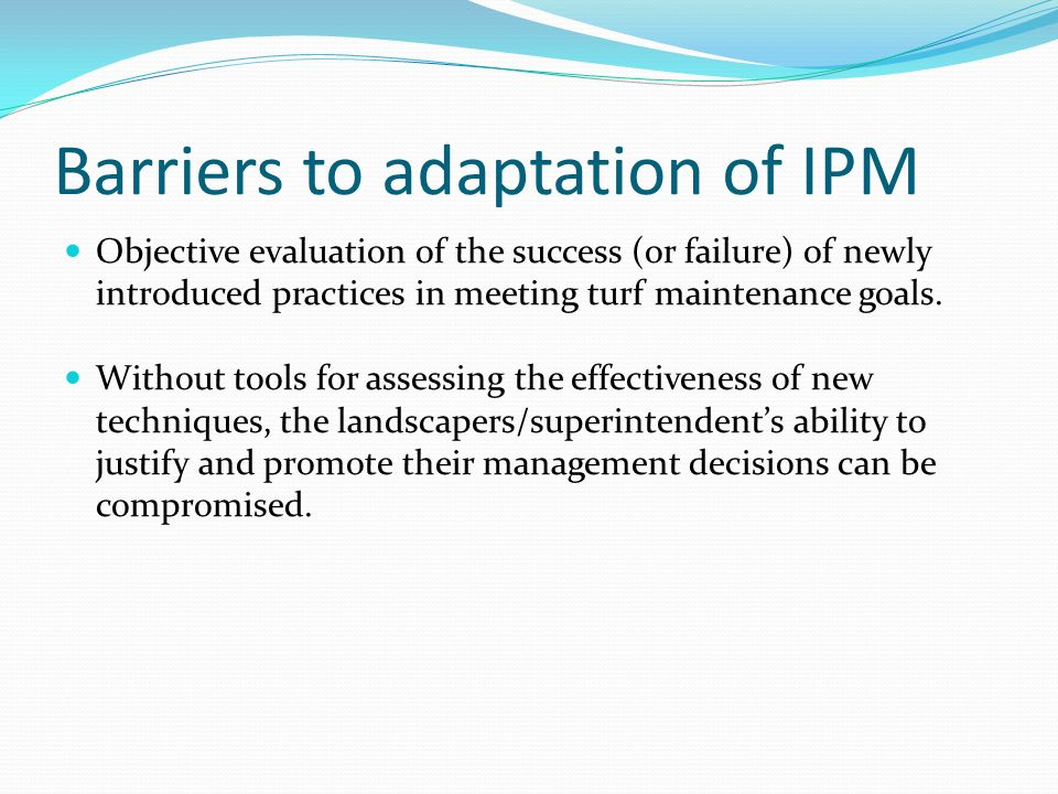 Barriers to adaptation of IPM Objective evaluation of the success (or failure) of newly introduced practices in meeting turf maintenance goals. Withou