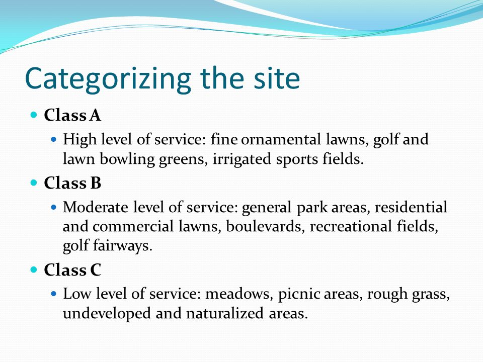 Categorizing the site Class A High level of service: fine ornamental lawns, golf and lawn bowling greens, irrigated sports fields. Class B Moderate le