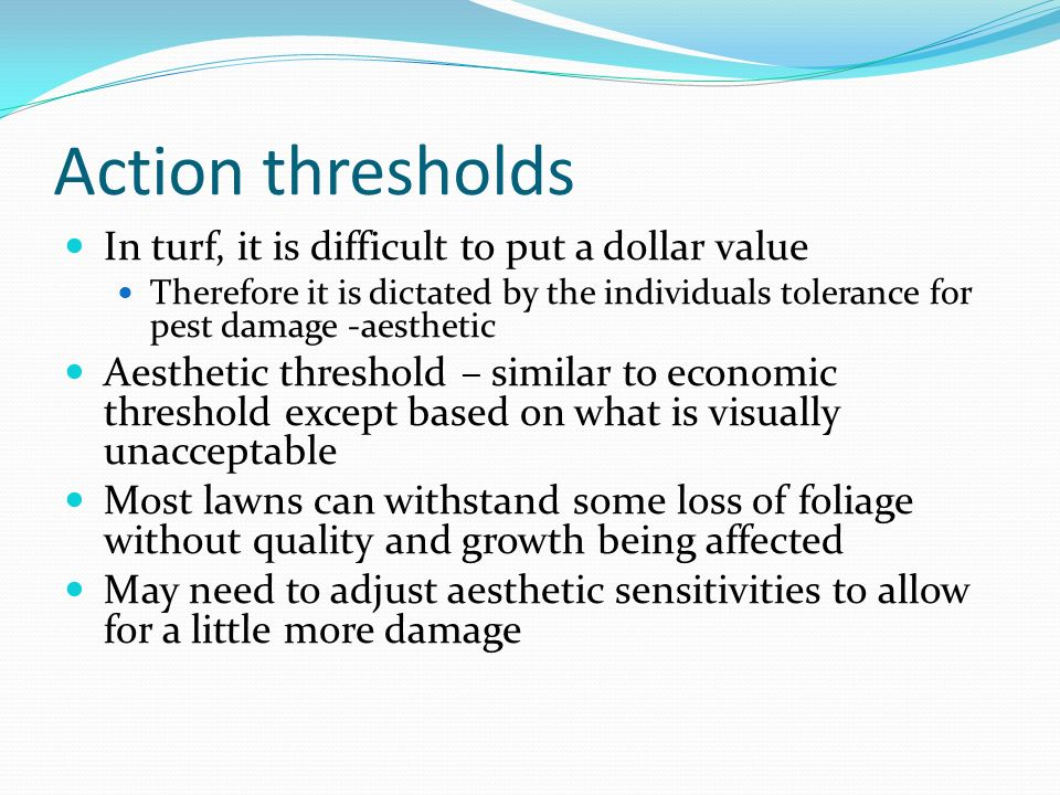 Action thresholds In turf, it is difficult to put a dollar value Therefore it is dictated by the individuals tolerance for pest damage -aesthetic Aest