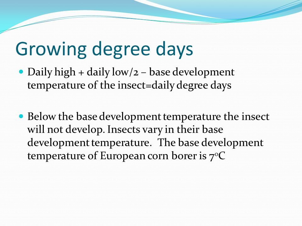 Growing degree days Daily high + daily low/2 – base development temperature of the insect=daily degree days Below the base development temperature the