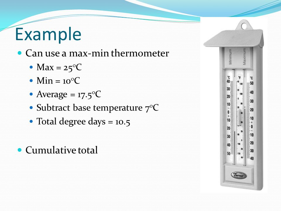 Example Can use a max-min thermometer Max = 25 o C Min = 10 o C Average = 17.5 o C Subtract base temperature 7 o C Total degree days = 10.5 Cumulative