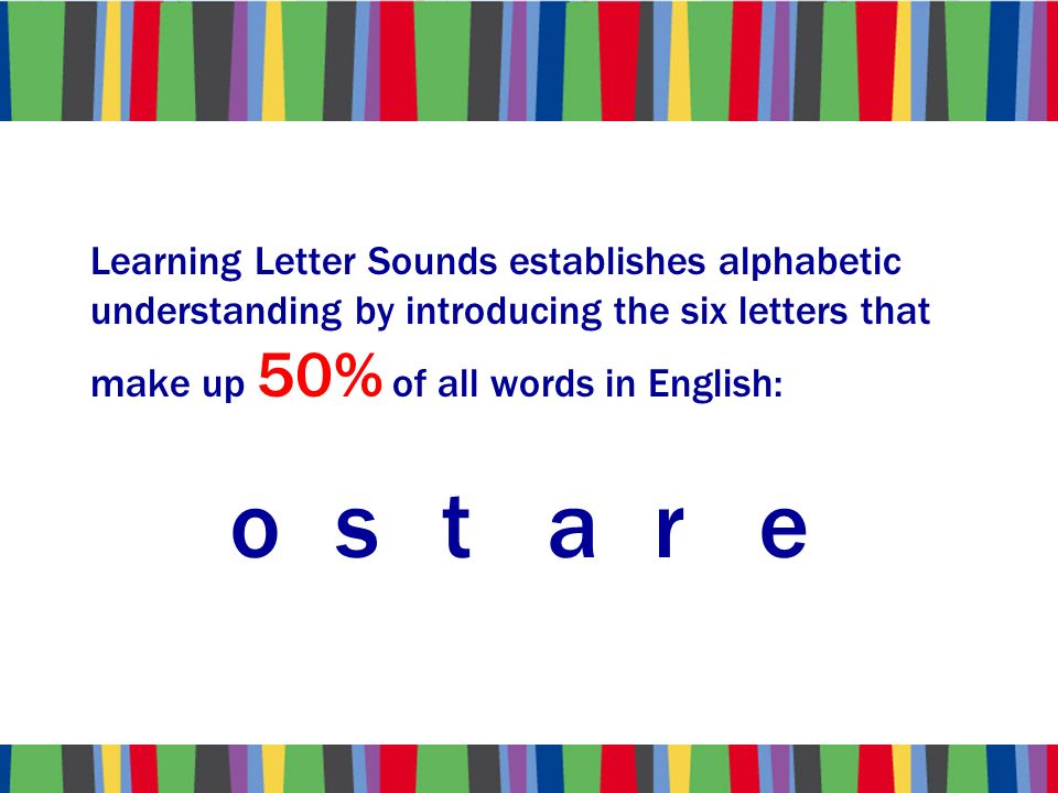 Learning Letter Sounds establishes alphabetic understanding by introducing the six letters that make up 50% of all words in English: ostare