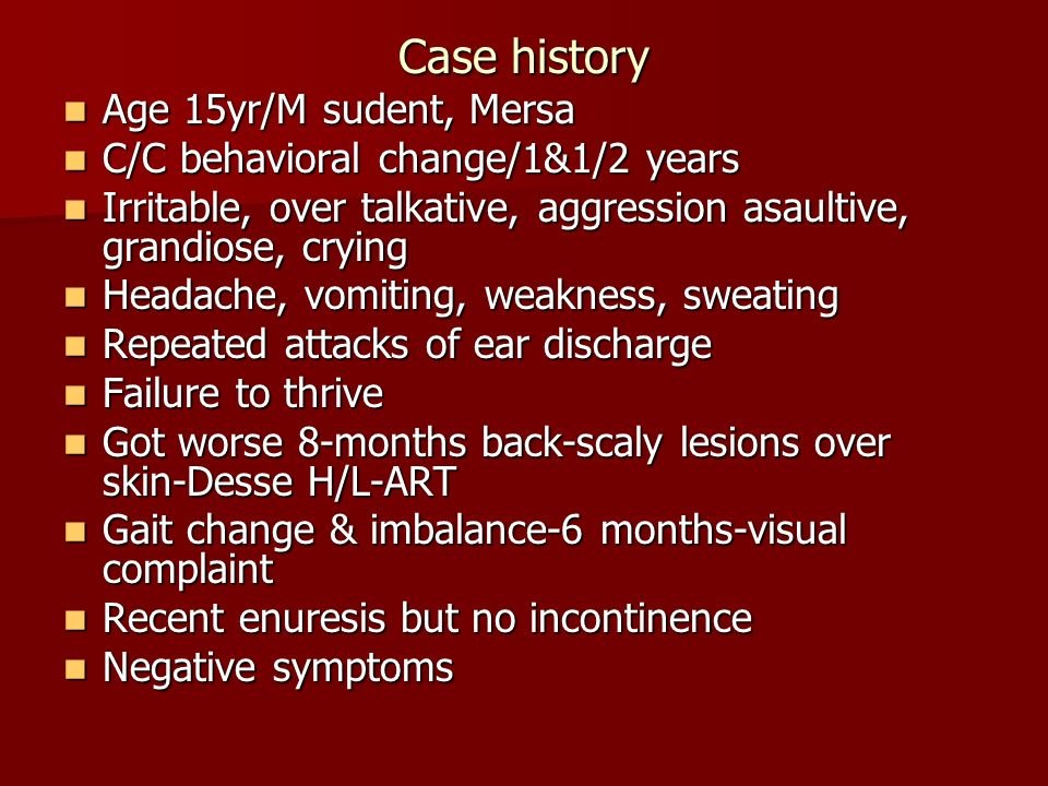 Case history Age 15yr/M sudent, Mersa Age 15yr/M sudent, Mersa C/C behavioral change/1&1/2 years C/C behavioral change/1&1/2 years Irritable, over tal