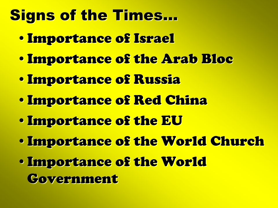 Signs of the Times… Importance of IsraelImportance of Israel Importance of the Arab BlocImportance of the Arab Bloc Importance of RussiaImportance of