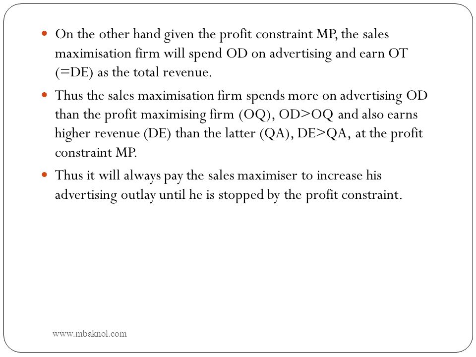 11 On the other hand given the profit constraint MP, the sales maximisation firm will spend OD on advertising and earn OT (=DE) as the total revenue.