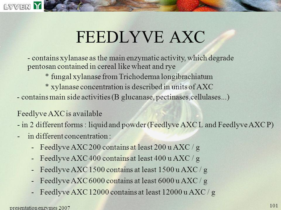 presentation enzymes 2007 101 FEEDLYVE AXC - contains xylanase as the main enzymatic activity, which degrade pentosan contained in cereal like wheat a